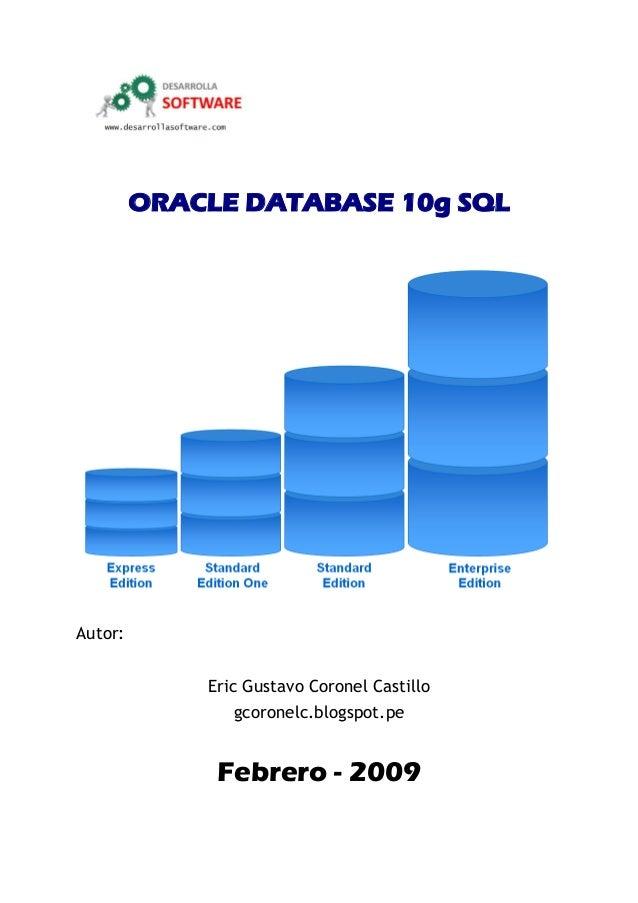 ORACLE DATABASE 10g SQL Autor: Eric Gustavo Coronel Castillo gcoronelc.blogspot.pe Febrero - 2009