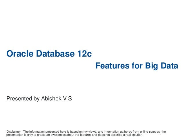 Oracle Database 12c Features for Big Data Disclaimer : The information presented here is based on my views, and informatio...