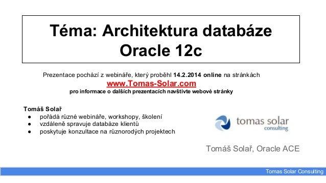 Téma: Architektura databáze Oracle 12c Tomáš Solař, Oracle ACE Tomas Solar Consulting Prezentace pochází z webináře, který...