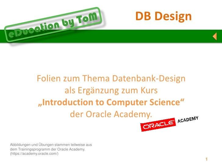 """Übersicht<br />Folien zum Thema Datenbank-Design als Ergänzung zum Kurs """"Introductionto Computer Science""""der Oracle Academ..."""