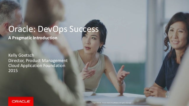 Copyright © 2014, Oracle and/or its affiliates. All rights reserved. | Oracle: DevOps Success Kelly Goetsch Director, Prod...