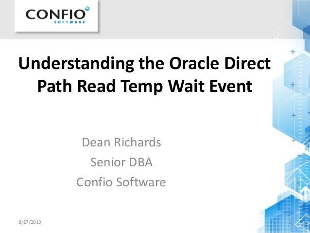 Understanding the Oracle Direct Path Read Temp Wait Event Dean Richards Senior DBA Confio Software 8/27/2013 1
