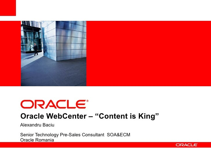 """<Insert Picture Here>Oracle WebCenter – """"Content is King""""Alexandru BaciuSenior Technology Pre-Sales Consultant SOA&ECMOrac..."""