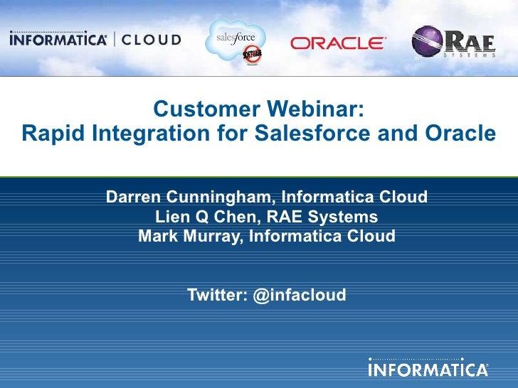 Customer Webinar: Rapid Integration for Salesforce and Oracle <ul><li>Darren Cunningham, Informatica Cloud </li></ul><ul><...
