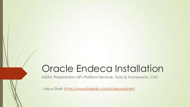 Oracle Endeca Installation MDEX, Presentation API, Platform Services, Tools & Frameworks, CAS - Keyur Shah (http://www.lin...