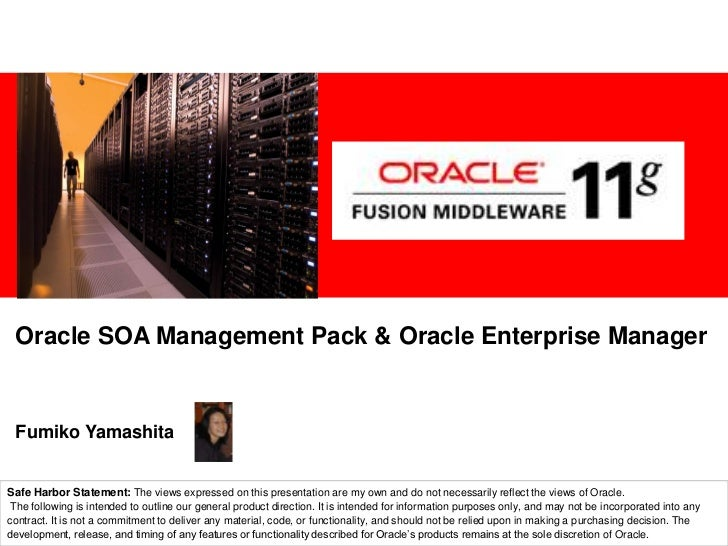 Oracle SOA Management Pack & Oracle Enterprise ManagerFumiko YamashitaSafe Harbor StatementThe following is intended to ou...