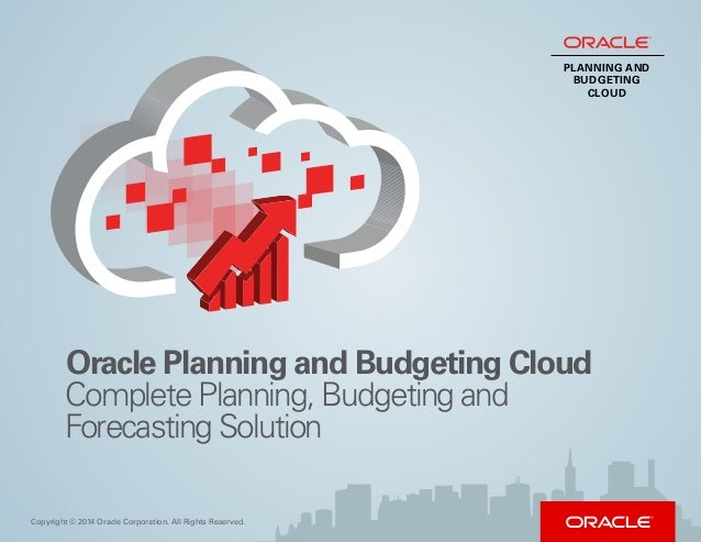 Oracle Planning and Budgeting Cloud Copyright © 2014 Oracle Corporation. All Rights Reserved. Complete Planning, Budgeting...