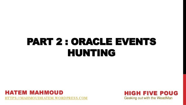 PART 2 : ORACLE EVENTS HUNTING HATEM MAHMOUD HTTPS://MAHMOUDHATEM.WORDPRESS.COM HIGH FIVE POUG Geeking out with the WeedMan