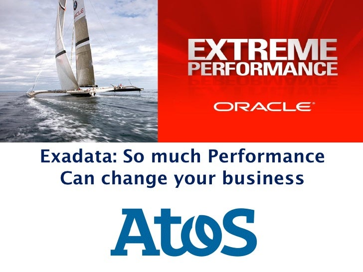Exadata: So much Performance  Can change your business