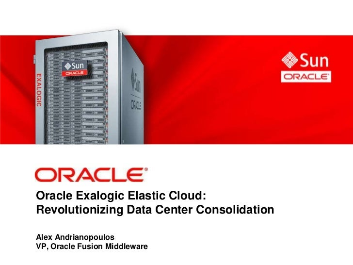 Oracle Exalogic Elastic Cloud:Revolutionizing Data Center ConsolidationAlex AndrianopoulosVP, Oracle Fusion Middleware
