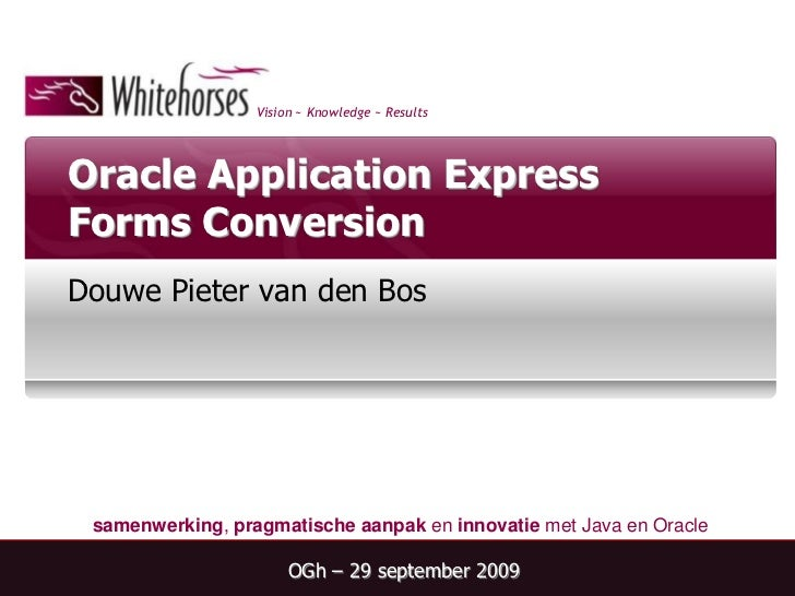 Oracle Application Express Forms Conversion<br />Douwe Pieter van den Bos<br />OGh – 29 september 2009<br />
