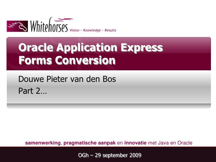 Oracle Application Express Forms Conversion<br />Douwe Pieter van den Bos<br />Part 2…<br />OGh – 29 september 2009<br />