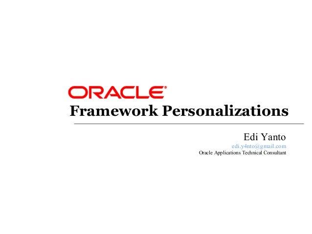 Framework Personalizations Edi Yanto edi.y4nto@gmail.com Oracle Applications Technical Consultant
