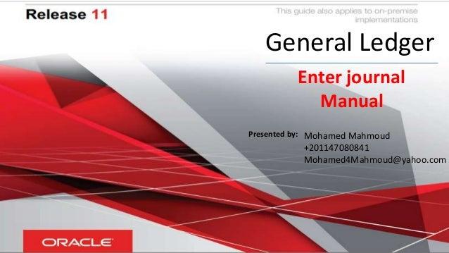General Ledger Enter journal Manual Mohamed Mahmoud +201147080841 Mohamed4Mahmoud@yahoo.com Presented by: