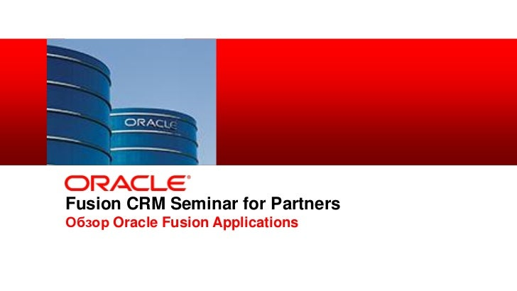 Fusion CRM Seminar for Partners            Обзор Oracle Fusion Applications1   Copyright © 2012, Oracle and/or its affilia...
