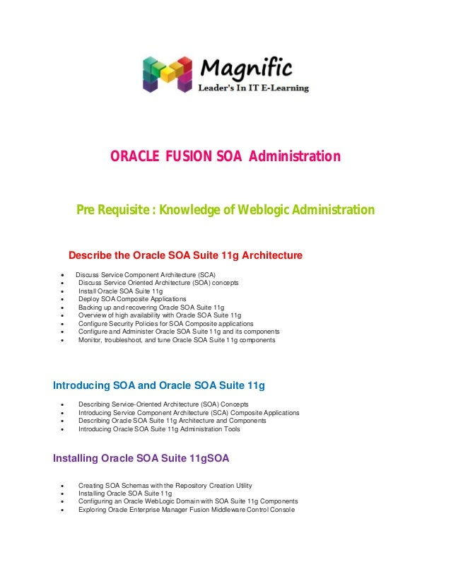 ORACLE FUSION SOA Administration Pre Requisite : Knowledge of Weblogic Administration  Describe the Oracle SOA Suite 11g A...