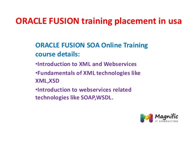 ORACLE FUSION training placement in usa ORACLE FUSION SOA Online Training course details: •Introduction to XML and Webserv...