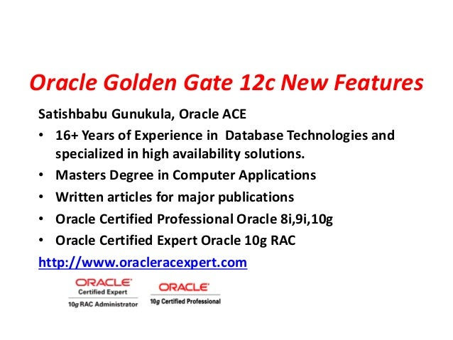 Oracle Golden Gate 12c New Features Satishbabu Gunukula, Oracle ACE • 16+ Years of Experience in Database Technologies and...