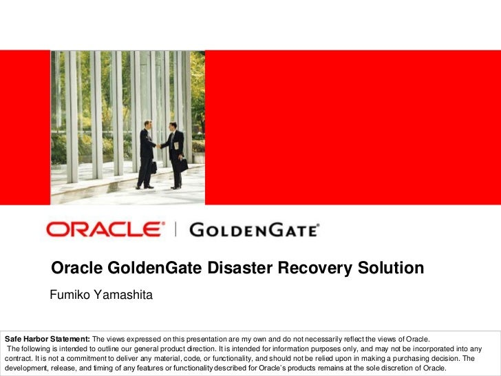 Oracle GoldenGate Disaster Recovery Solution <br /> Fumiko Yamashita<br />Middleware Solution Architect<br />