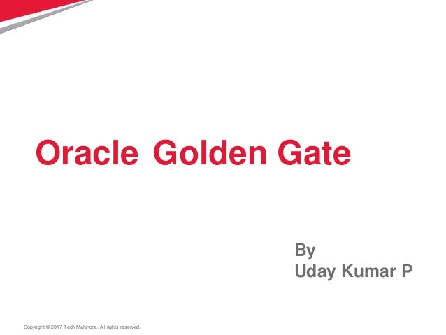 Copyright © 2017 Tech Mahindra. All rights reserved. Oracle Golden Gate By Uday Kumar P