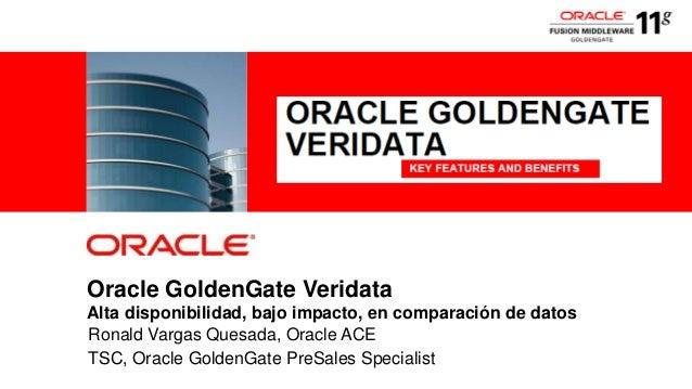Oracle GoldenGate VeridataAlta disponibilidad, bajo impacto, en comparación de datosRonald Vargas Quesada, Oracle ACETSC, ...