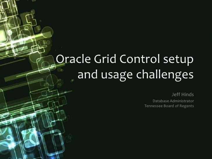 Oracle Grid Control setupand usage challenges<br />Jeff Hinds<br />Database AdministratorTennessee Board of Regents<br />