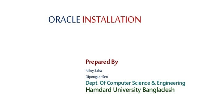 ORACLE INSTALLATION Prepared By Niloy Saha Dipongker Sen Dept. Of Computer Science & Engineering Hamdard University Bangla...