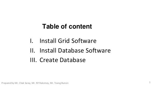 Table of content I. Install Grid Software II. Install Database Software III. Create Database 1Prepared by Mr. Chak Saray, ...