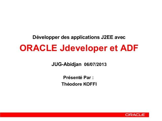 Développer des applications J2EE avec ORACLE Jdeveloper et ADF JUG-Abidjan 06/07/2013 Présenté Par : Théodore KOFFI