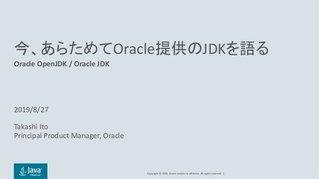 Copyright	©	2019, Oracle	and/or	its	affiliates.	All	rights	reserved. | 今、あらためてOracle提供のJDKを語る Oracle	OpenJDK /	Oracle	JDK ...