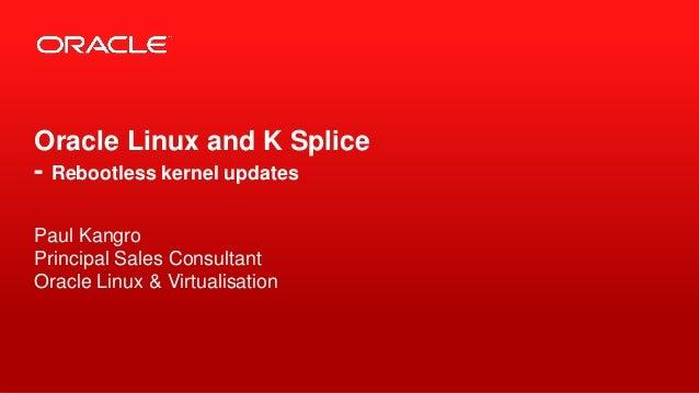 Oracle Linux and K Splice- Rebootless kernel updatesPaul KangroPrincipal Sales ConsultantOracle Linux & Virtualisation1   ...