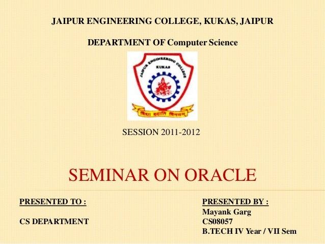 JAIPUR ENGINEERING COLLEGE, KUKAS, JAIPUR DEPARTMENT OF Computer Science  SESSION 2011-2012  SEMINAR ON ORACLE PRESENTED T...