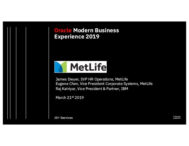 Oracle Modern Business Experience 2019 James Dwyer, SVP HR Operations, MetLife Eugene Chen, Vice President Corporate Syste...