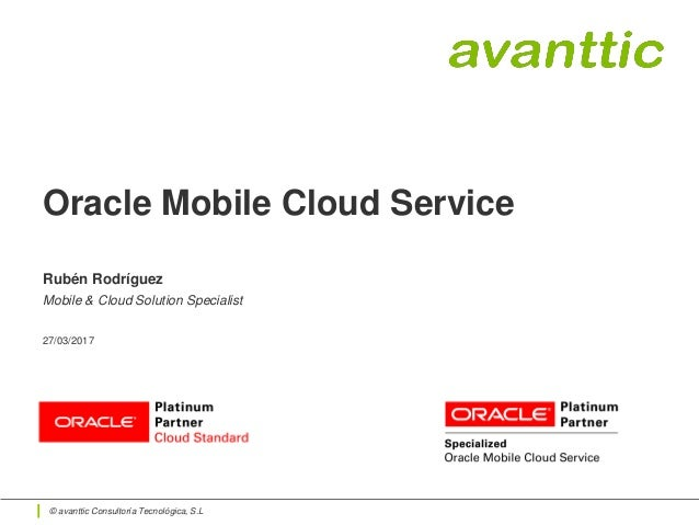 © avanttic Consultoría Tecnológica, S.L Oracle Mobile Cloud Service Rubén Rodríguez Mobile & Cloud Solution Specialist 27/...