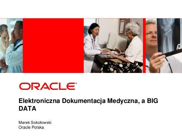 Elektroniczna Dokumentacja Medyczna, a BIG DATA Marek Sokołowski Oracle Polska