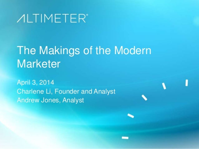 The Makings of the Modern Marketer April 3, 2014 Charlene Li, Founder and Analyst Andrew Jones, Analyst