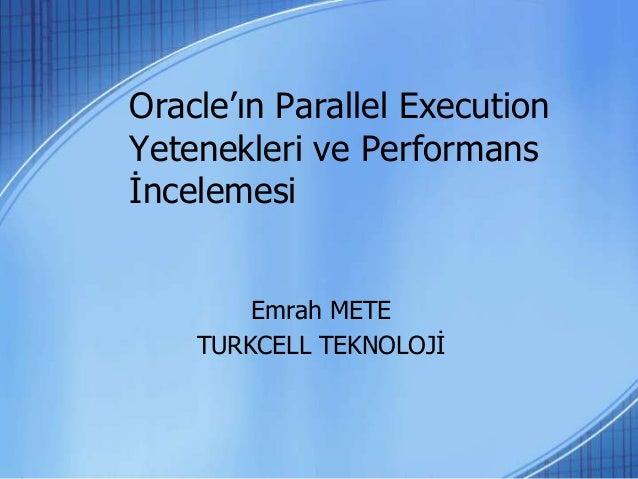 Oracle'ın Parallel Execution Yetenekleri ve Performans İncelemesi Emrah METE TURKCELL TEKNOLOJİ