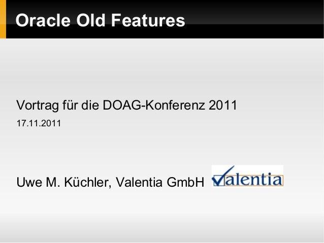 Oracle Old Features Vortrag für die DOAG-Konferenz 2011 17.11.2011 Uwe M. Küchler, Valentia GmbH