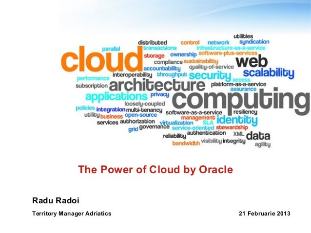 The Power of Cloud by OracleRadu RadoiTerritory Manager Adriatics                   21 Februarie 2013