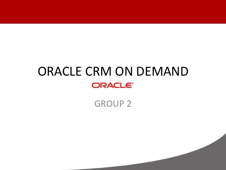 ORACLE CRM ON DEMAND<br />GROUP 2<br />