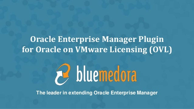 Oracle Enterprise Manager Pluginfor Oracle on VMware Licensing (OVL)The leader in extending Oracle Enterprise Manager