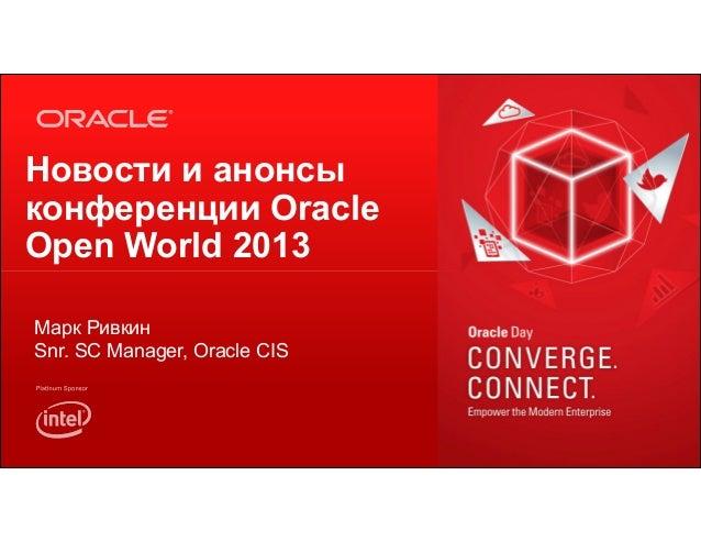 Новости и анонсы конференции Oracle Open World 2013 Марк Ривкин Snr. SC Manager, Oracle CIS  1  Copyright © 2013, Oracle a...