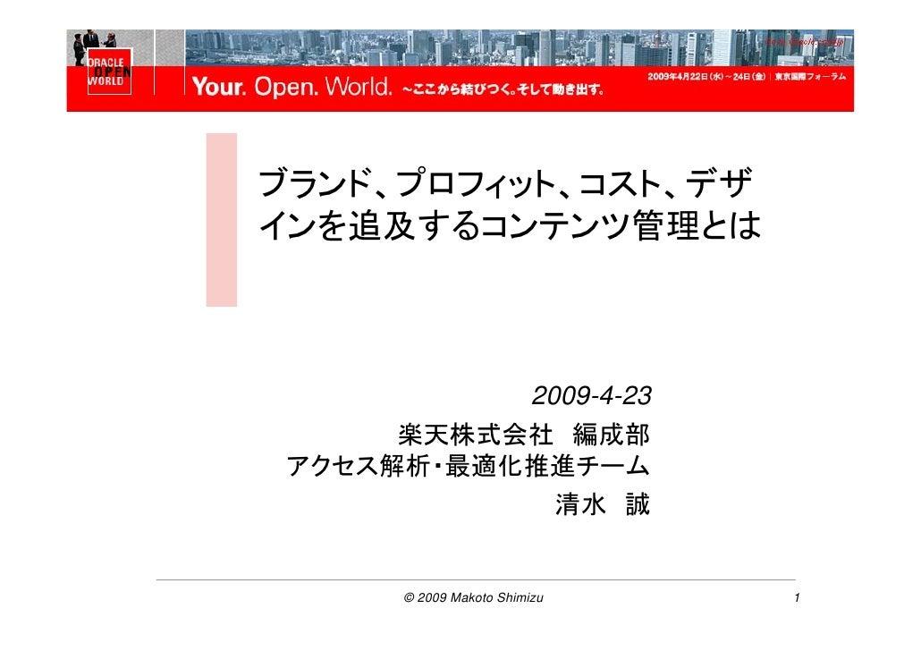 Oracle OpenWorld Tokyo    ブランド、プロフィット、コスト、デザ インを追及するコンテンツ管理とは               2009-4-23       楽天株式会社 編成部  アクセス解析・最適化推進チーム   ...