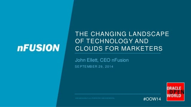 THE CHANGING LANDSCAPE  OF TECHNOLOGY AND  CLOUDS FOR MARKETERS  John Ellett, CEO nFusion  SEPTEMBER 29, 2014  #OOW14 © NF...