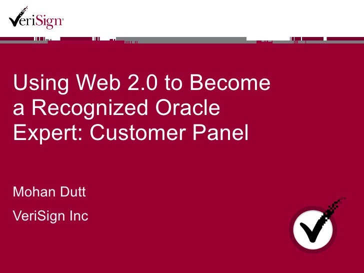 Using Web 2.0 to Become a Recognized Oracle Expert: Customer Panel  Mohan Dutt VeriSign Inc
