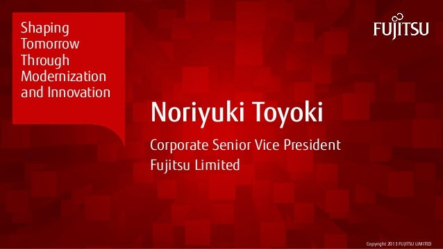 Copyright 2013 FUJITSU LIMITED Noriyuki Toyoki Corporate Senior Vice President Fujitsu Limited Shaping Tomorrow Through Mo...