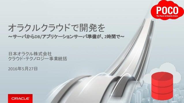 オラクルクラウドで開発を ~サーバからDB/アプリケーションサーバ準備が、2時間で~ 日本オラクル株式会社 クラウド・テクノロジー事業統括 2016年5月27日