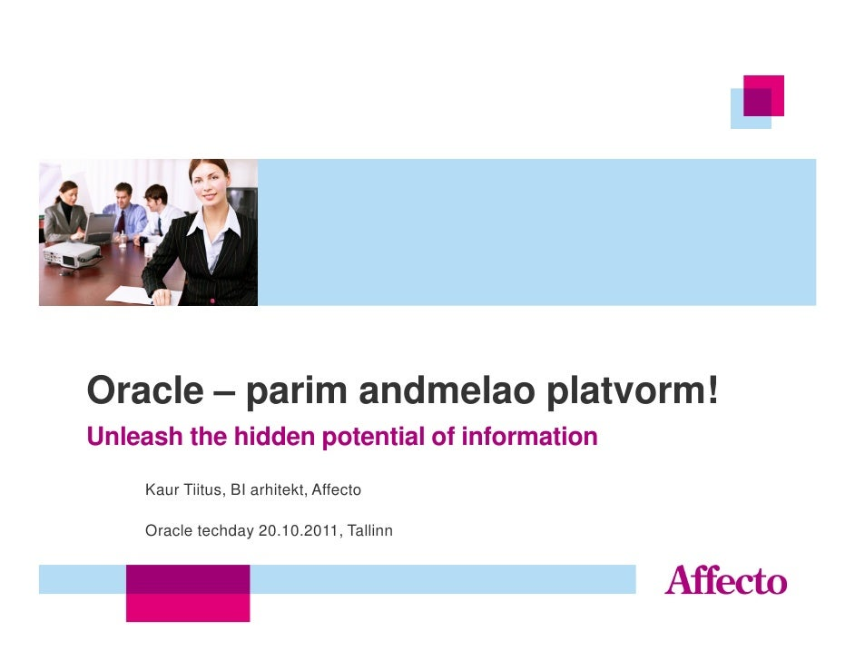 Oracle – parim andmelao platvorm!Unleash the hidden potential of information    Kaur Tiitus, BI arhitekt, Affecto    Oracl...