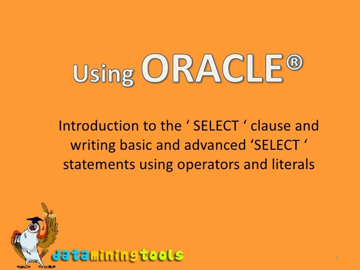 1<br />Using ORACLE®<br />Introduction to the ' SELECT ' clause and writing basic and advanced 'SELECT ' statements using ...