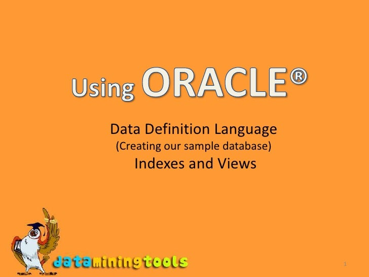 1<br />Using ORACLE®<br />Data Definition Language<br />(Creating our sample database) <br /> Indexes and Views<br />
